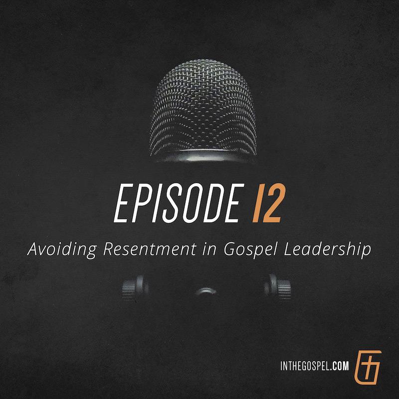Episode 12 – Avoiding Resentment in Gospel Leadership