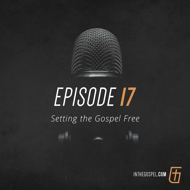 Episode 17 – Setting the Gospel Free