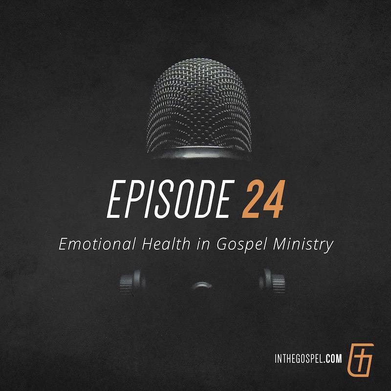 Episode 24 – Emotional Health in Gospel Ministry