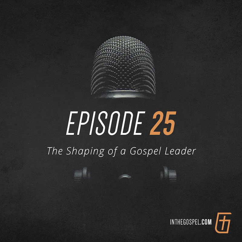 Episode 25 – The Shaping of a Gospel Leader