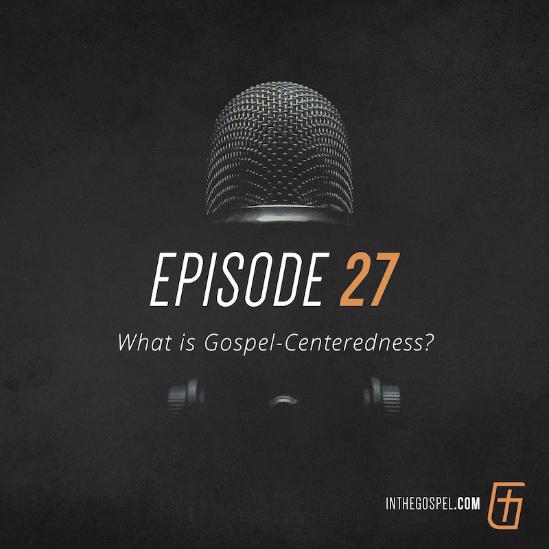 Episode 27 – What Is Gospel-Centeredness