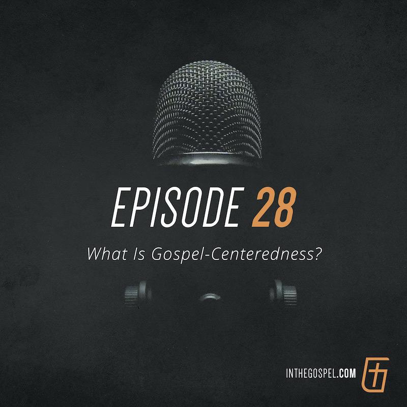 Episode 28 – What Is Gospel-Centeredness