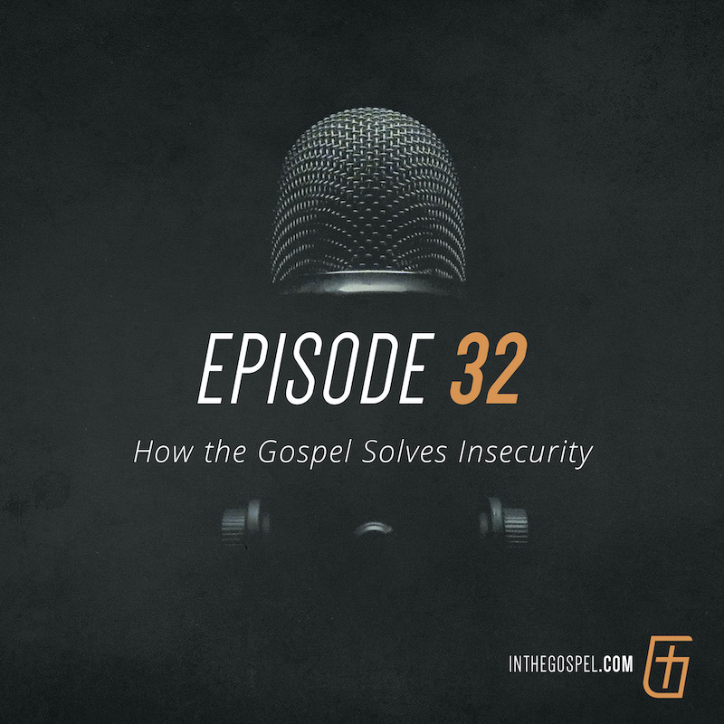 Episode 32 – How the Gospel Solves Insecurity (with Kurt Skelly)