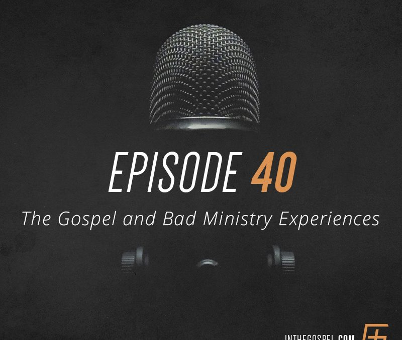 Episode 40 – The Gospel and Bad Ministry Experiences