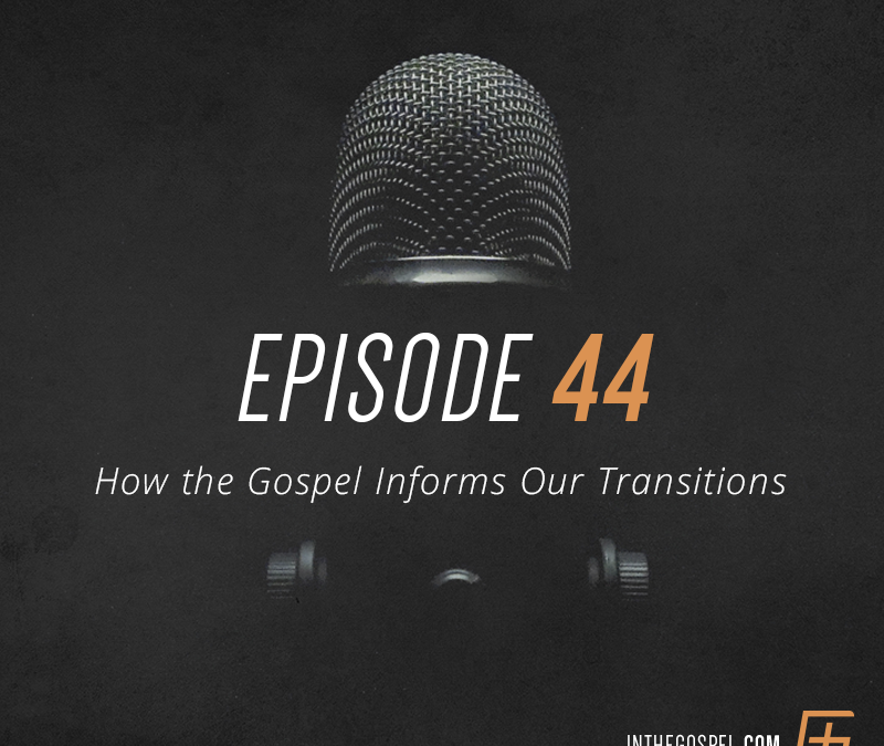 Episode 44 – How the Gospel Informs Our Transitions – Interview with Duston Moore